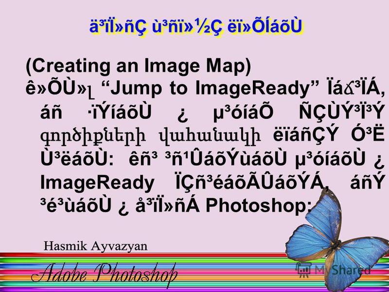 (Creating an Image Map) ê»ÕÙ» լ Jump to ImageReady Ïá ճ ³ÏÁ, áñ ·ïÝíáõÙ ¿ µ³óíáÕ ÑÇÙÝ³Ï³Ý գործիքների վահանակի ëïáñÇÝ Ó³Ë Ù³ëáõÙ: êñ³ ³ñ¹ÛáõÝùáõÙ µ³óíáõÙ ¿ ImageReady ÏÇñ³éáõÃÛáõÝÁ, áñÝ ³é³ùáõÙ ¿ å³ïÏ»ñÁ Photoshop: ä³ïÏ»ñÇ ù³ñï »½ Ç ëï»ÕÍáõÙ ä³ïÏ»ñÇ ù