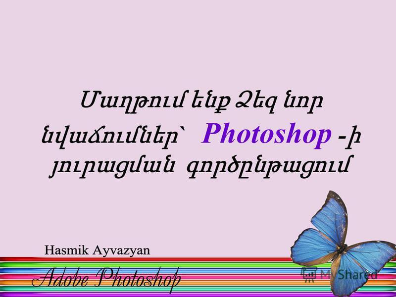 Մաղթում ենք Ձեզ նոր նվաճումներ ` Photoshop - ի յուրացման գործընթացում