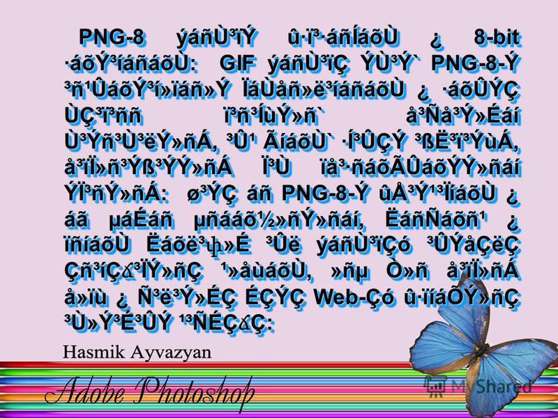 PNG-8 ýáñÙ³ïÝ û·ï³·áñÍáõÙ ¿ 8-bit ·áõݳíáñáõÙ: GIF ýáñÙ³ïÇ ÝÙ³Ý` PNG-8-Ý ³ñ¹Ûáõݳí»ïáñ»Ý ÏáÙåñ»ë³íáñáõÙ ¿ ·áõÛÝÇ Ùdzï³ññ ï³ñ³ÍùÝ»ñ` å³Ñå³Ý»Éáí Ù³Ýñ³Ù³ëÝ»ñÁ, ³Û¹ ÃíáõÙ` ·Í³ÛÇÝ ³ß˳ï³ÝùÁ, å³ïÏ»ñ³Ýß³ÝÝ»ñÁ ϳ٠ïå³·ñáõÃÛáõÝÝ»ñáí ÝϳñÝ»ñÁ: ø³ÝÇ áñ PNG-8-Ý