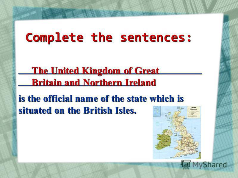 _____________________________________ _________________________ is the official name of the state which is situated on the British Isles. The United Kingdom of Great Britain and Northern Ireland Complete the sentences: