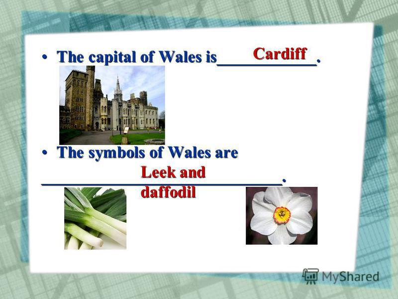 The capital of Wales is____________.The capital of Wales is____________. The symbols of Wales areThe symbols of Wales are_____________________________. Cardiff Leek and daffodil