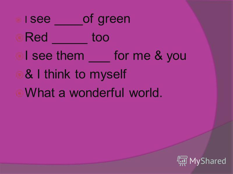 I see ____of green Red _____ too I see them ___ for me & you & I think to myself What a wonderful world.
