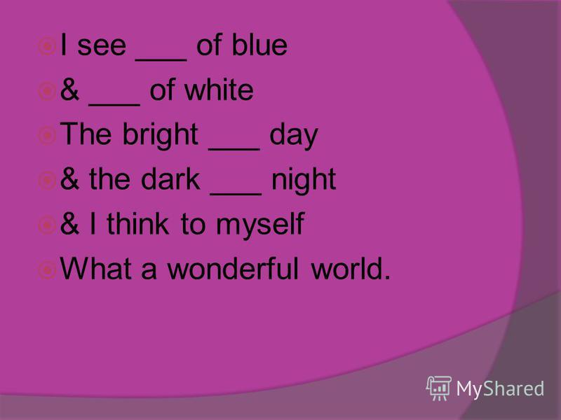 I see ___ of blue & ___ of white The bright ___ day & the dark ___ night & I think to myself What a wonderful world.