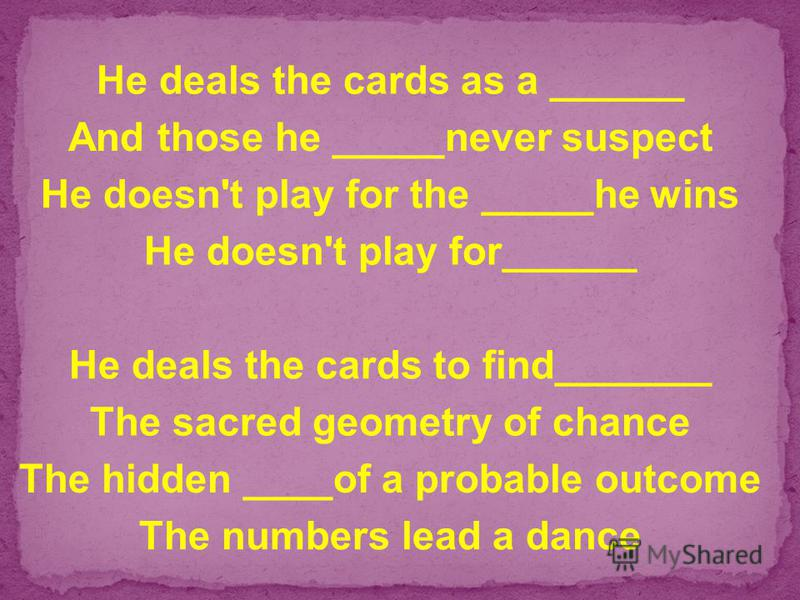 He deals the cards as a ______ And those he _____never suspect He doesn't play for the _____he wins He doesn't play for______ He deals the cards to find_______ The sacred geometry of chance The hidden ____of a probable outcome The numbers lead a danc