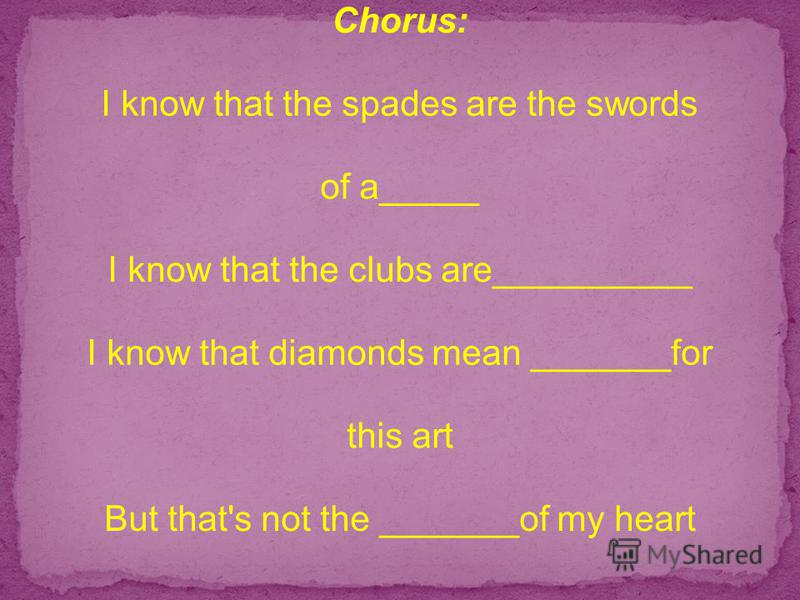 Chorus: I know that the spades are the swords of a_____ I know that the clubs are__________ I know that diamonds mean _______for this art But that's not the _______of my heart