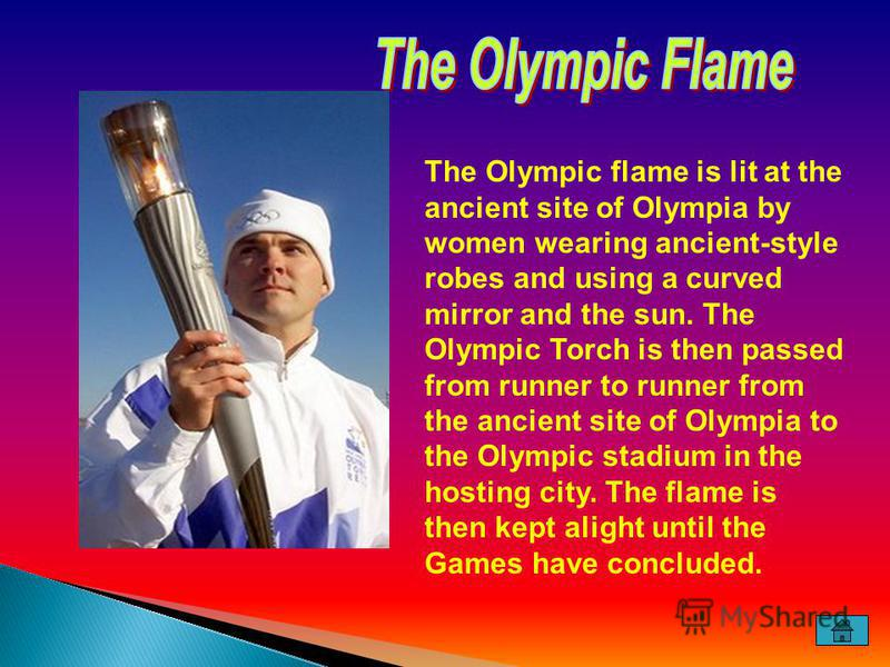 The Olympic flame is lit at the ancient site of Olympia by women wearing ancient-style robes and using a curved mirror and the sun. The Olympic Torch is then passed from runner to runner from the ancient site of Olympia to the Olympic stadium in the