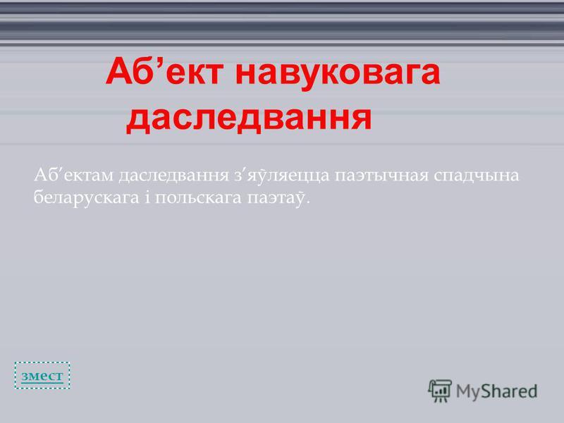 Абект навуковага даследвання Абектам даследвання зяўляецца паэтычная спадчына беларускага і польскага паэтаў. змест