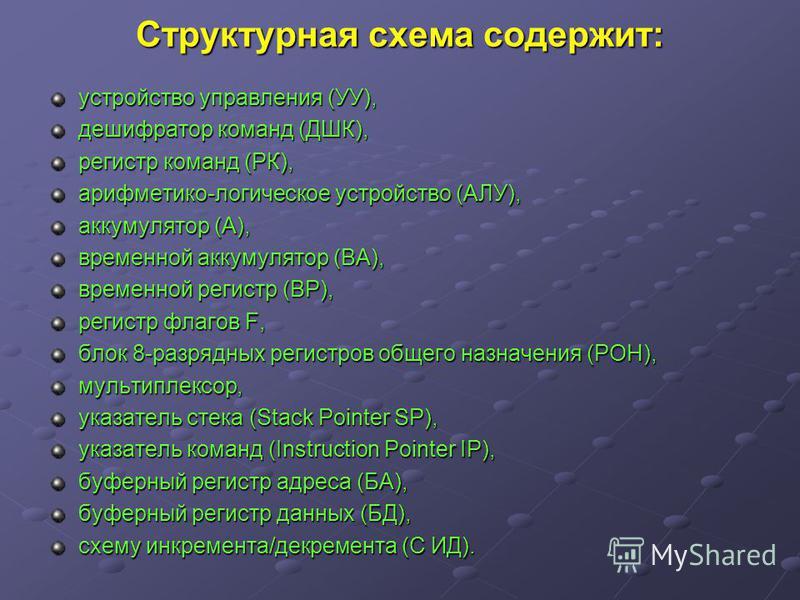 Структурная схема содержит: устройство управления (УУ), дешифратор команд (ДШК), регистр команд (РК), арифметико-логическое устройство (АЛУ), аккумулятор (А), временной аккумулятор (ВА), временной регистр (ВР), регистр флагов F, блок 8-разрядных реги