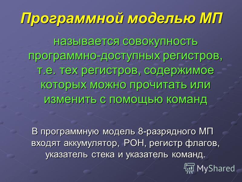 Программной моделью МП называется совокупность программно-доступных регистров, т.е. тех регистров, содержимое которых можно прочитать или изменить с помощью команд В программную модель 8-разрядного МП входят аккумулятор, РОН, регистр флагов, указател