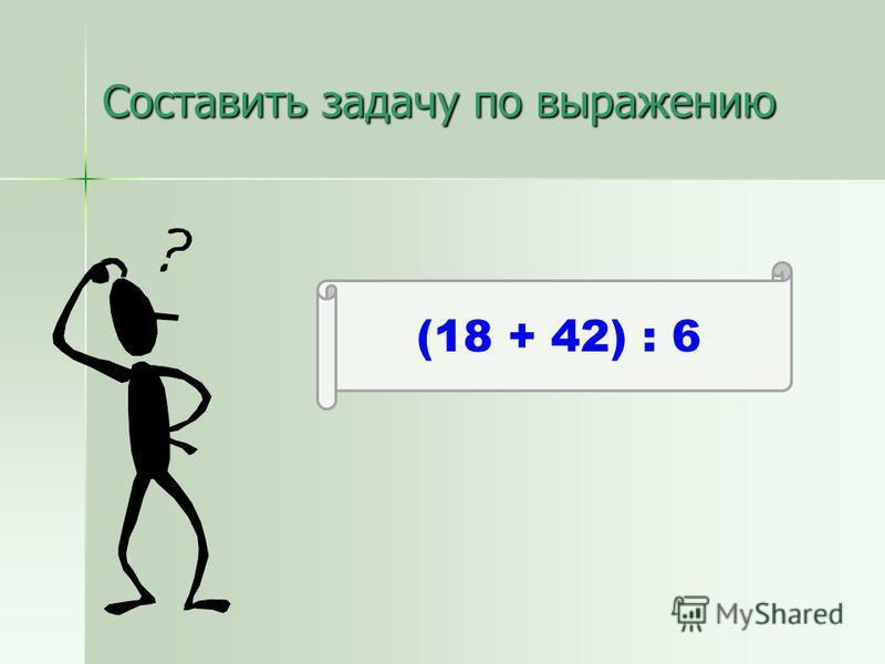Составить задачу по выражению (18 + 42) : 6