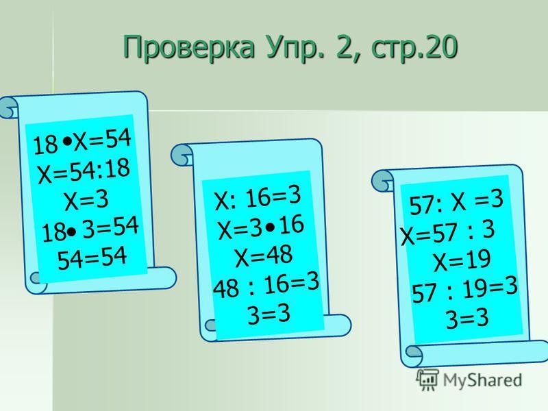 Проверка Упр. 2, стр.20 18 Х=54 Х=54:18 Х=3 18 3=54 54=54 Х: 16=3 Х=3 16 Х=48 48 : 16=3 3=3 57: Х =3 Х=57 : 3 Х=19 57 : 19=3 3=3