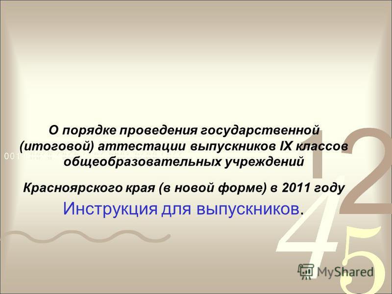О порядке проведения государственной (итоговой) аттестации выпускников IX классов общеобразовательных учреждений Красноярского края (в новой форме) в 2011 году Инструкция для выпускников.