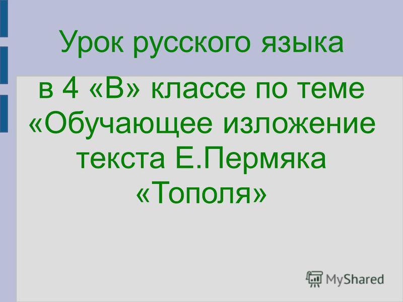 Урок русского языка в 4 «В» классе по теме «Обучающее изложение текста Е.Пермяка «Тополя»