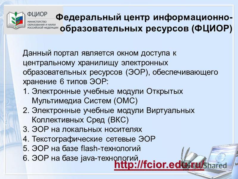 Федеральный центр информационно- образовательных ресурсов (ФЦИОР) Данный портал является окном доступа к центральному хранилищу электронных образовательных ресурсов (ЭОР), обеспечивающего хранение 6 типов ЭОР: 1. Электронные учебные модули Открытых М