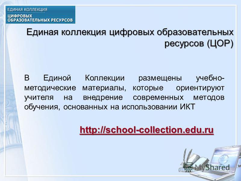 Единая коллекция цифровых образовательных ресурсов (ЦОР) В Единой Коллекции размещены учебно- методические материалы, которые ориентируют учителя на внедрение современных методов обучения, основанных на использовании ИКТ http://school-collection.edu.