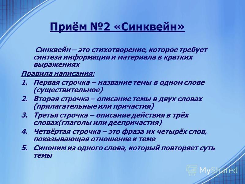 Приём 2 «Синквейн» Синквейн – это стихотворение, которое требует синтеза информации и материала в кратких выражениях Правила написания: 1. Первая строчка – название темы в одном слове (существительное) 2. Вторая строчка – описание темы в двух словах