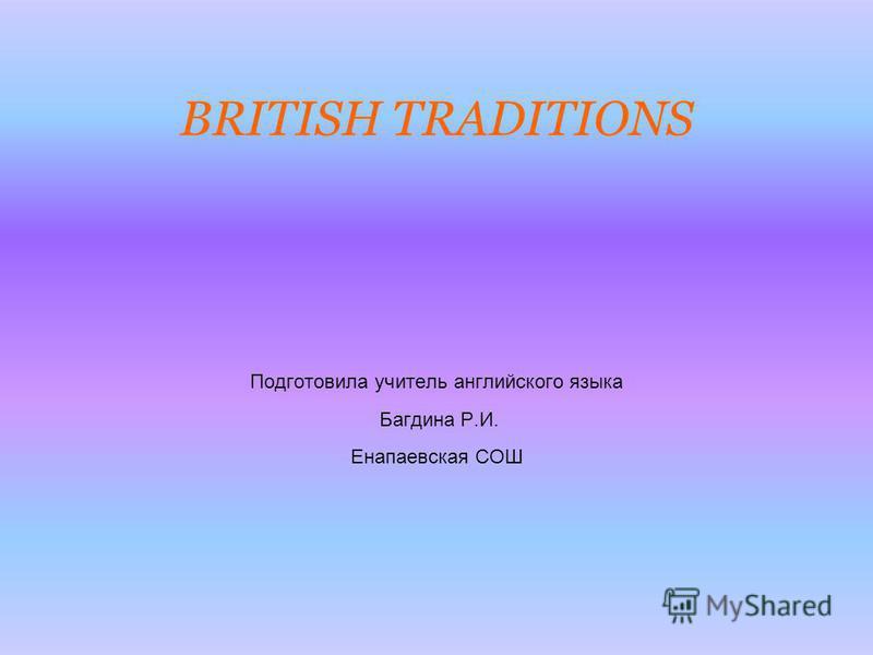 BRITISH TRADITIONS Подготовила учитель английского языка Багдина Р.И. Енапаевская СОШ