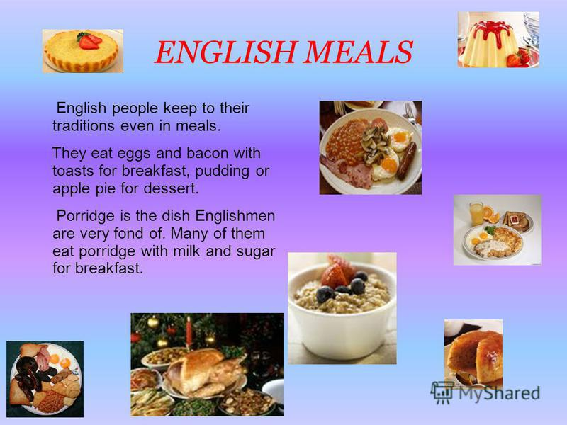 ENGLISH MEALS English people keep to their traditions even in meals. They eat eggs and bacon with toasts for breakfast, pudding or apple pie for dessert. Porridge is the dish Englishmen are very fond of. Many of them eat porridge with milk and sugar