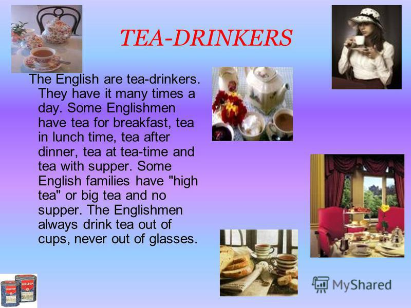 TEA-DRINKERS The English are tea-drinkers. They have it many times a day. Some Englishmen have tea for breakfast, tea in lunch time, tea after dinner, tea at tea-time and tea with supper. Some English families have