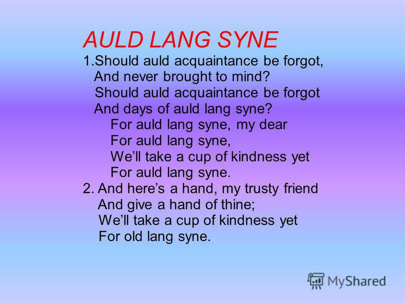 AULD LANG SYNE 1. Should auld acquaintance be forgot, And never brought to mind? Should auld acquaintance be forgot And days of auld lang syne? For auld lang syne, my dear For auld lang syne, Well take a cup of kindness yet For auld lang syne. 2. And