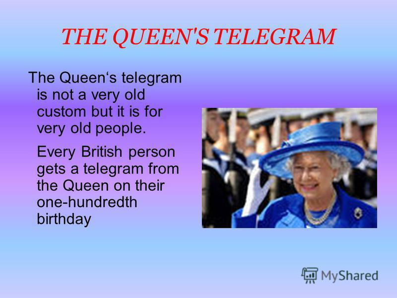 THE QUEEN'S TELEGRAM The Queens telegram is not a very old custom but it is for very old people. Every British person gets a telegram from the Queen on their one-hundredth birthday