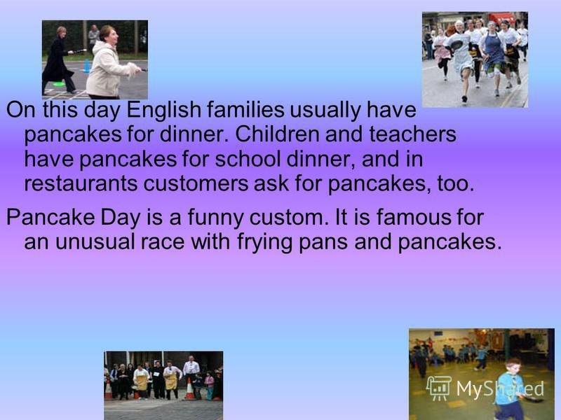 On this day English families usually have pancakes for dinner. Children and teachers have pancakes for school dinner, and in restaurants customers ask for pancakes, too. Pancake Day is a funny custom. It is famous for an unusual race with frying pans