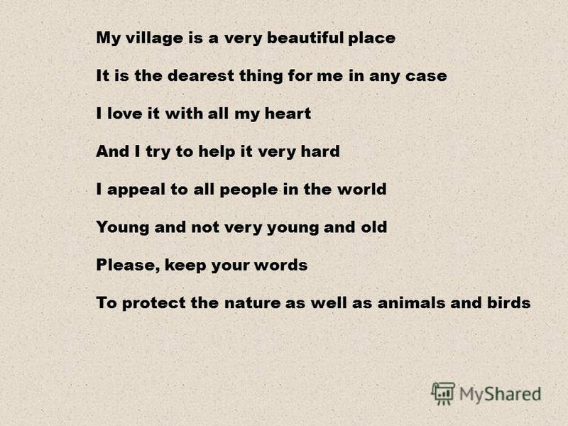 My village is a very beautiful place It is the dearest thing for me in any case I love it with all my heart And I try to help it very hard I appeal to all people in the world Young and not very young and old Please, keep your words To protect the nat