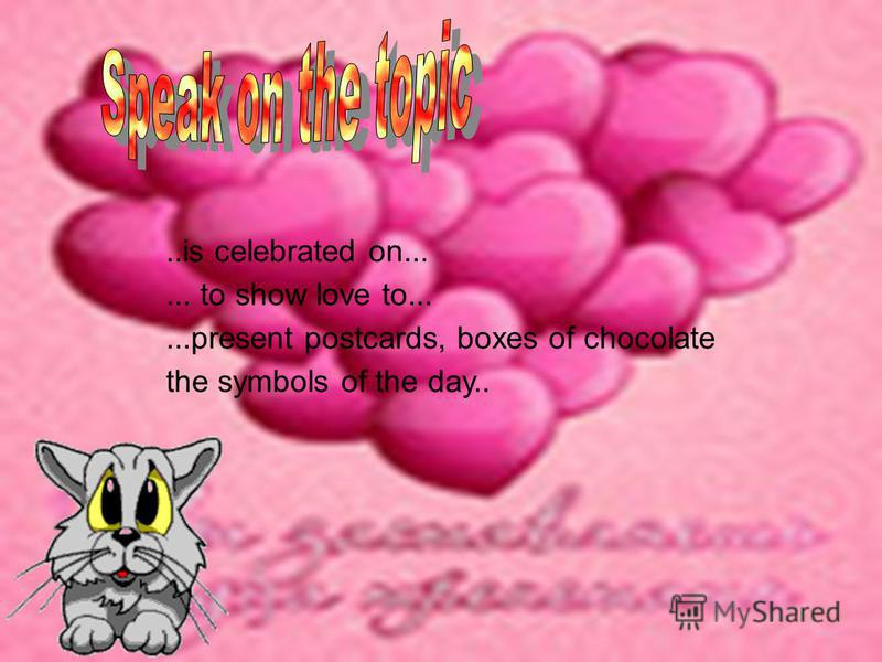 ..is celebrated on...... to show love to......present postcards, boxes of chocolate the symbols of the day..