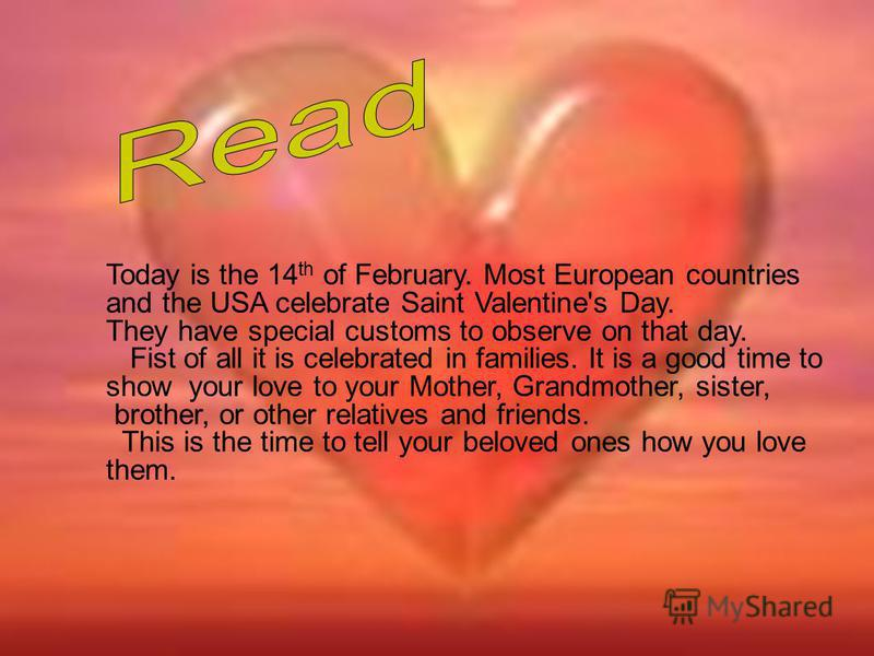 Today is the 14 th of February. Most European countries and the USA celebrate Saint Valentine's Day. They have special customs to observe on that day. Fist of all it is celebrated in families. It is a good time to show your love to your Mother, Grand