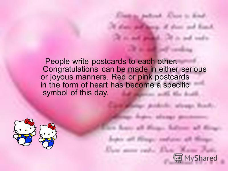 People write postcards to each other. Congratulations can be made in either serious or joyous manners. Red or pink postcards in the form of heart has become a specific symbol of this day.