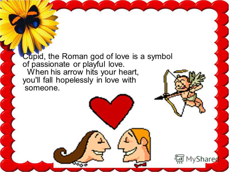 Cupid, the Roman god of love is a symbol of passionate or playful love. When his arrow hits your heart, you'll fall hopelessly in love with someone.