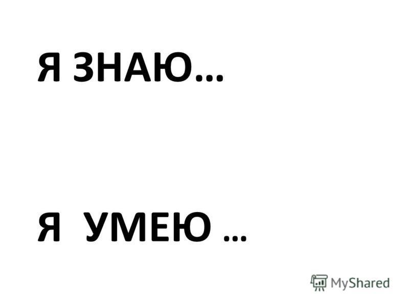 Я УМЕЮ … Я ЗНАЮ…