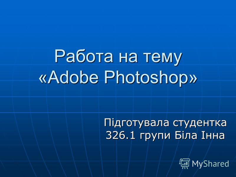 Работа на тему «Adobe Photoshop» Підготувала студентка 326.1 групи Біла Інна