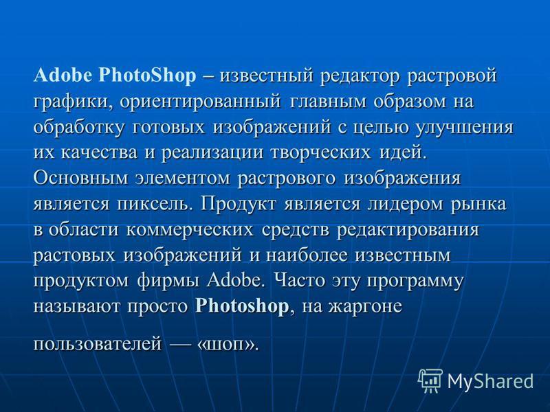 – известный редактор растровой графики, ориентированный главным образом на обработку готовых изображений с целью улучшения их качества и реализации творческих идей. Основным элементом растрового изображения является пиксель. Продукт является лидером