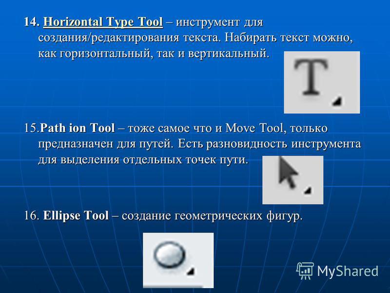 14. Horizontal Type Tool – инструмент для создания/редактирования текста. Набирать текст можно, как горизонтальный, так и вертикальный. Horizontal Type ToolHorizontal Type Tool 15. Path ion Tool – тоже самое что и Move Tool, только предназначен для п
