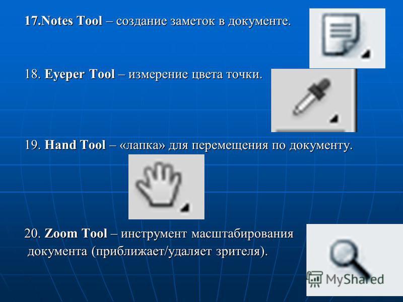 17. Notes Tool – создание заметок в документе. 18. Eyeper Tool – измерение цвета точки. 19. Hand Tool – «лапка» для перемещения по документу. 20. Zoom Tool – инструмент масштабирования документа (приближает/удаляет зрителя). документа (приближает/уда