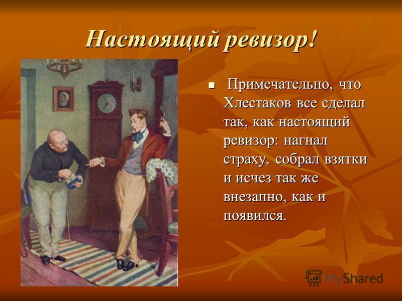 Настоящий ревизор! Примечательно, что Хлестаков все сделал так, как настоящий ревизор: нагнал страху, собрал взятки и исчез так же внезапно, как и появился. Примечательно, что Хлестаков все сделал так, как настоящий ревизор: нагнал страху, собрал взя