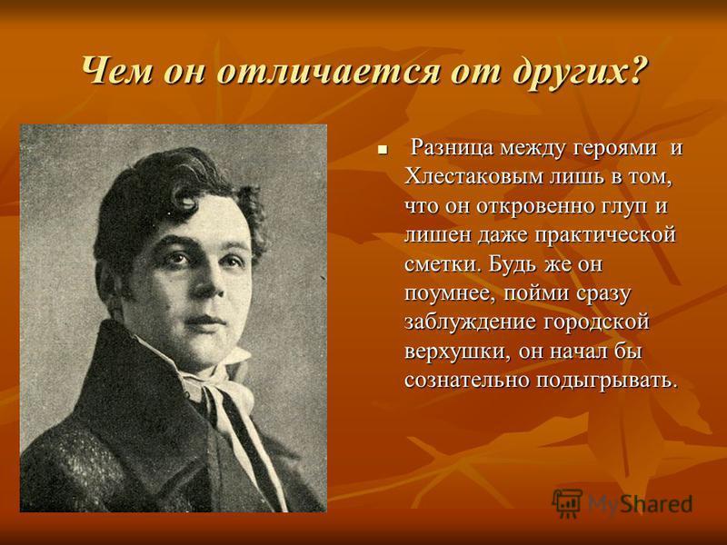 Чем он отличается от других? Разница между героями и Хлестаковым лишь в том, что он откровенно глуп и лишен даже практической сметки. Будь же он поумнее, пойми сразу заблуждение городской верхушки, он начал бы сознательно подыгрывать. Разница между г