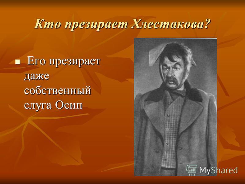 Кто презирает Хлестакова? Его презирает даже собственный слуга Осип Его презирает даже собственный слуга Осип