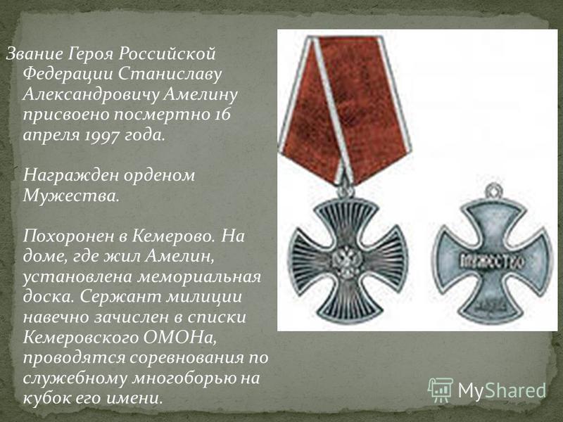 Звание Героя Российской Федерации Станиславу Александровичу Амелину присвоено посмертно 16 апреля 1997 года. Награжден орденом Мужества. Похоронен в Кемерово. На доме, где жил Амелин, установлена мемориальная доска. Сержант милиции навечно зачислен в