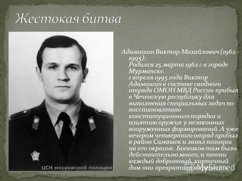 Адамишин Виктор Михайлович (1962 - 1995): Родился 25 марта 1962 г в городе Мурманске. 1 апреля 1995 года Виктор Адамишин в составе сводного отряда ОМОН МВД России прибыл в Чеченскую республику для выполнения специальных задач по восстановлению консти