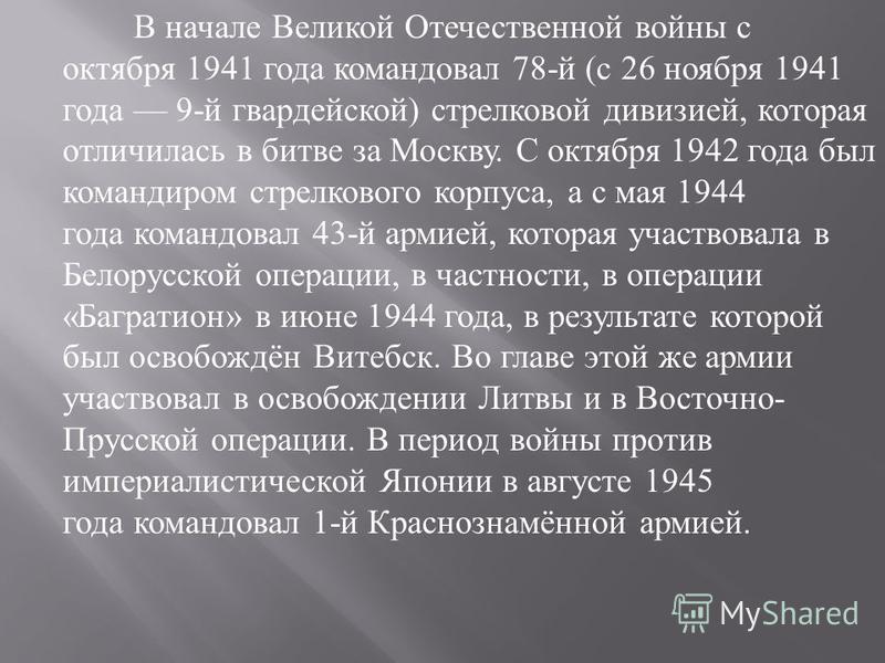 В начале Великой Отечественной войны с октября 1941 года командовал 78- й ( с 26 ноября 1941 года 9- й гвардейской ) стрелковой дивизией, которая отличилась в битве за Москву. С октября 1942 года был командиром стрелкового корпуса, а с мая 1944 года