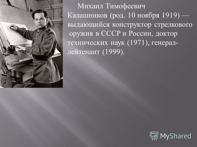 Михаил Тимофеевич Калашников ( род. 10 ноября 1919) выдающийся конструктор стрелкового оружия в СССР и России, доктор технических наук (1971), генерал - лейтенант (1999).