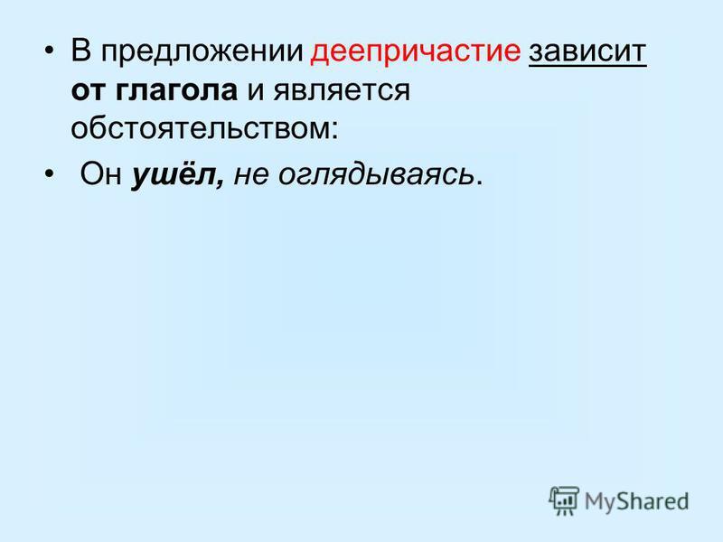 В предложении деепричастие зависит от глагола и является обстоятельством: Он ушёл, не оглядываясь.