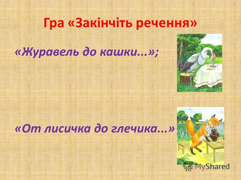 Гра «Закінчіть речення» «Журавель до кашки...»; «От лисичка до глечика...»