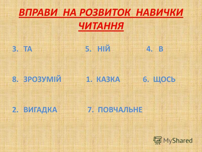 ВПРАВИ НА РОЗВИТОК НАВИЧКИ ЧИТАННЯ 3.ТА 5. НІЙ 4. В 8.ЗРОЗУМІЙ 1. КАЗКА 6. ЩОСЬ 2.ВИГАДКА 7. ПОВЧАЛЬНЕ