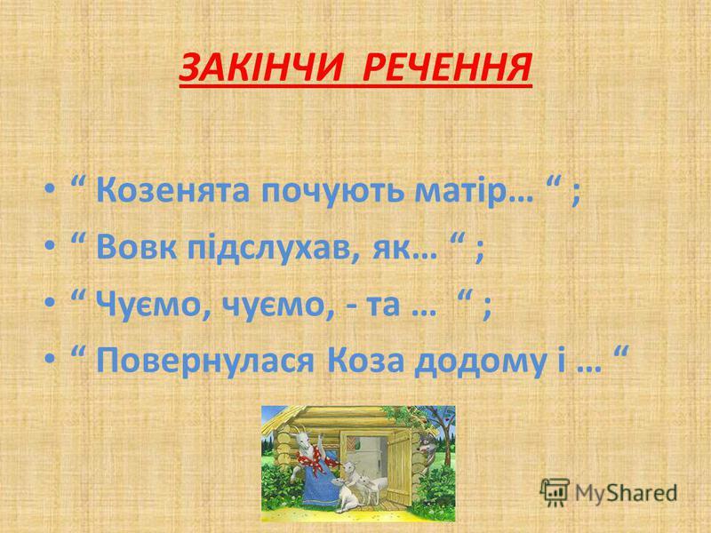 ЗАКІНЧИ РЕЧЕННЯ Козенята почують матір… ; Вовк підслухав, як… ; Чуємо, чуємо, - та … ; Повернулася Коза додому і …