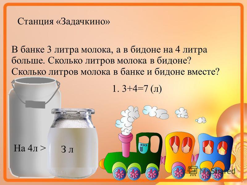 Станция «Задачкино» В банке 3 литра молока, а в бидоне на 4 литра больше. Сколько литров молока в бидоне? Сколько литров молока в банке и бидоне вместе? З л На 4 л > 1. 3+4=7 (л)