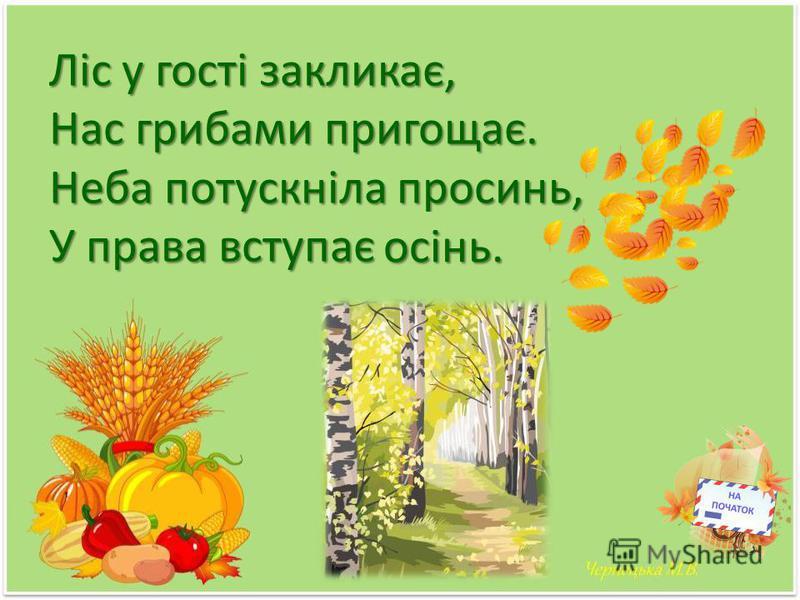Ліс у гості закликає, Нас грибами пригощає. Неба потускніла просинь, У права вступає.... осінь.