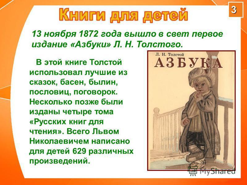 3 В этой книге Толстой использовал лучшие из сказок, басен, былин, пословиц, поговорок. Несколько позже были изданы четыре тома «Русских книг для чтения». Всего Львом Николаевичем написано для детей 629 различных произведений. 13 ноября 1872 года выш